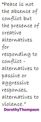 """Peace is not the absence of conflict but the presence of creative alternatives for responding to conflict - alternatives to passive or aggressive responses, alternatives to violence."" DorothyThompson"