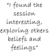 """I found the session interesting, exploring others beliefs and feelings"""