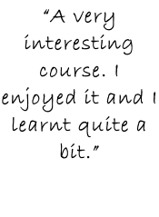 """A very interesting course. I enjoyed it and I learnt quite a bit."""