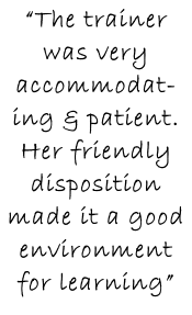 """The trainer was very accommodat-ing & patient. Her friendly disposition made it a good environment for learning"""